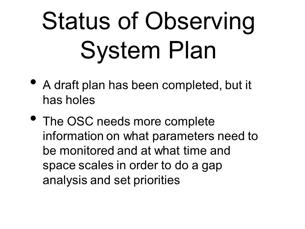 Status of Observing System Plan A draft plan has been completed, but it has holes The OSC needs more complete information on what parameters need to be monitored and at what time and space scales in order to do a gap analysis and set priorities