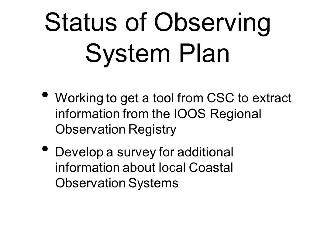 Working to get a tool from CSC to extract information from the IOOS Regional Observation Registry Develop a survey for additional information about local Coastal Observation Systems Status of Observing System Plan