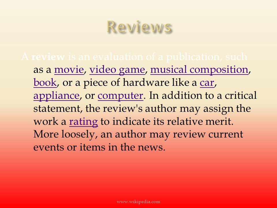 A review is an evaluation of a publication, such as a movie, video game, musical composition, book, or a piece of hardware like a car, appliance, or computer.