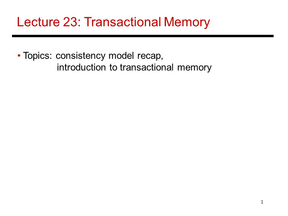 1 Lecture 23: Transactional Memory Topics: consistency model recap, introduction to transactional memory