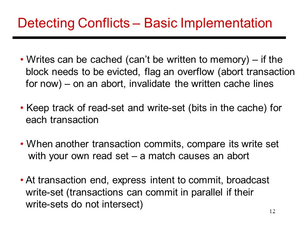 12 Detecting Conflicts – Basic Implementation Writes can be cached (can't be written to memory) – if the block needs to be evicted, flag an overflow (abort transaction for now) – on an abort, invalidate the written cache lines Keep track of read-set and write-set (bits in the cache) for each transaction When another transaction commits, compare its write set with your own read set – a match causes an abort At transaction end, express intent to commit, broadcast write-set (transactions can commit in parallel if their write-sets do not intersect)