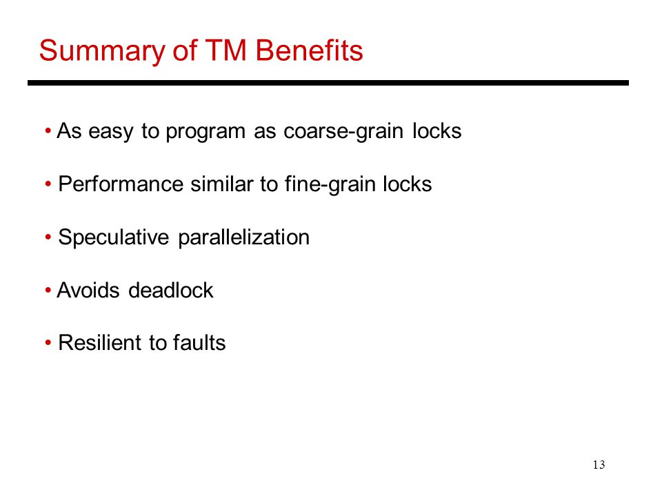13 Summary of TM Benefits As easy to program as coarse-grain locks Performance similar to fine-grain locks Speculative parallelization Avoids deadlock Resilient to faults