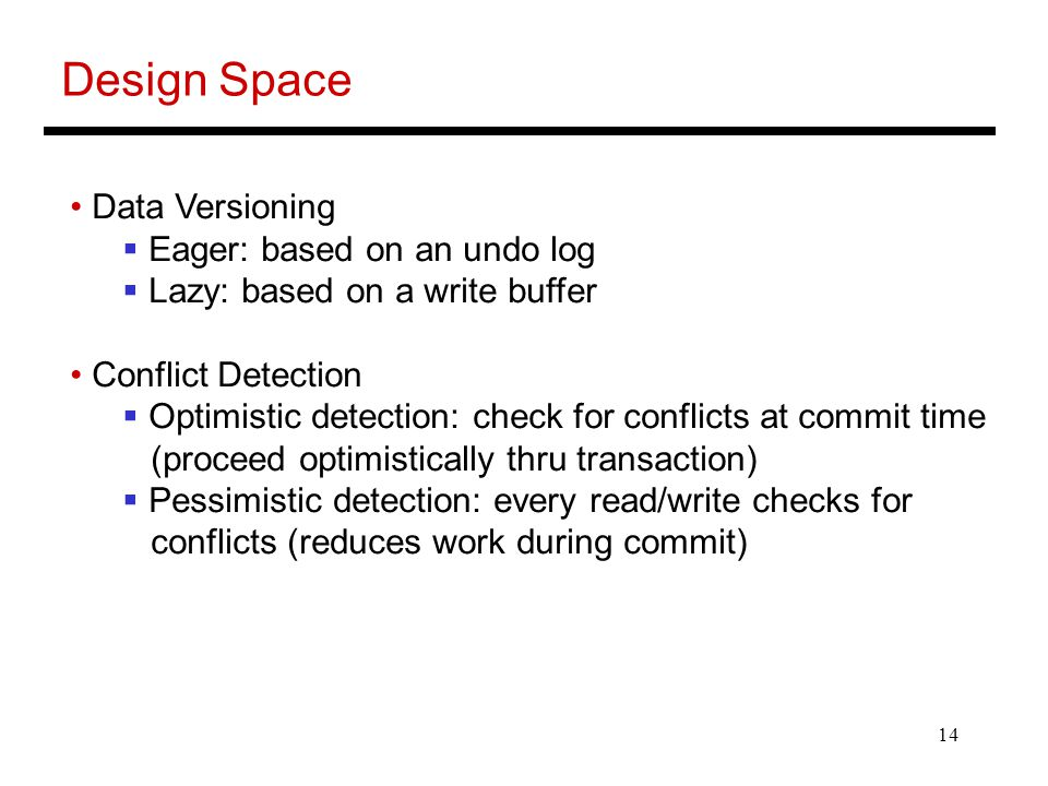 14 Design Space Data Versioning  Eager: based on an undo log  Lazy: based on a write buffer Conflict Detection  Optimistic detection: check for conflicts at commit time (proceed optimistically thru transaction)  Pessimistic detection: every read/write checks for conflicts (reduces work during commit)