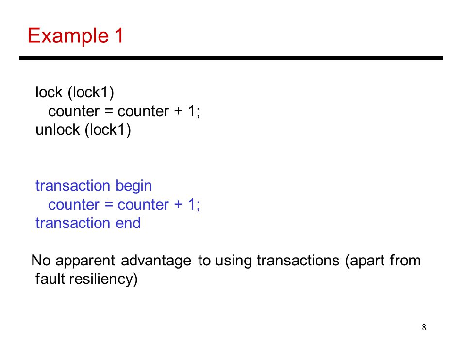 8 Example 1 lock (lock1) counter = counter + 1; unlock (lock1) transaction begin counter = counter + 1; transaction end No apparent advantage to using transactions (apart from fault resiliency)