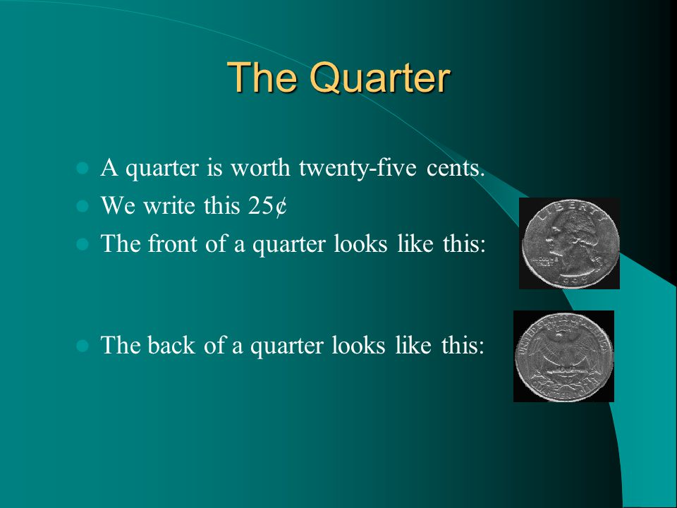 The Quarter A quarter is worth twenty-five cents.