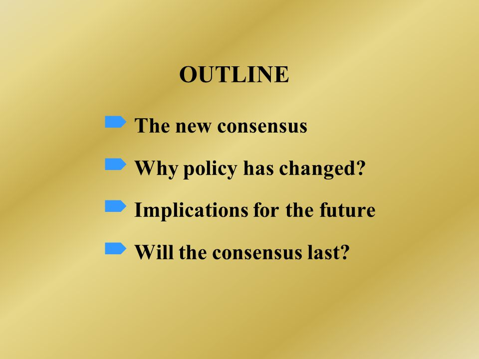 OUTLINE  The new consensus  Why policy has changed.