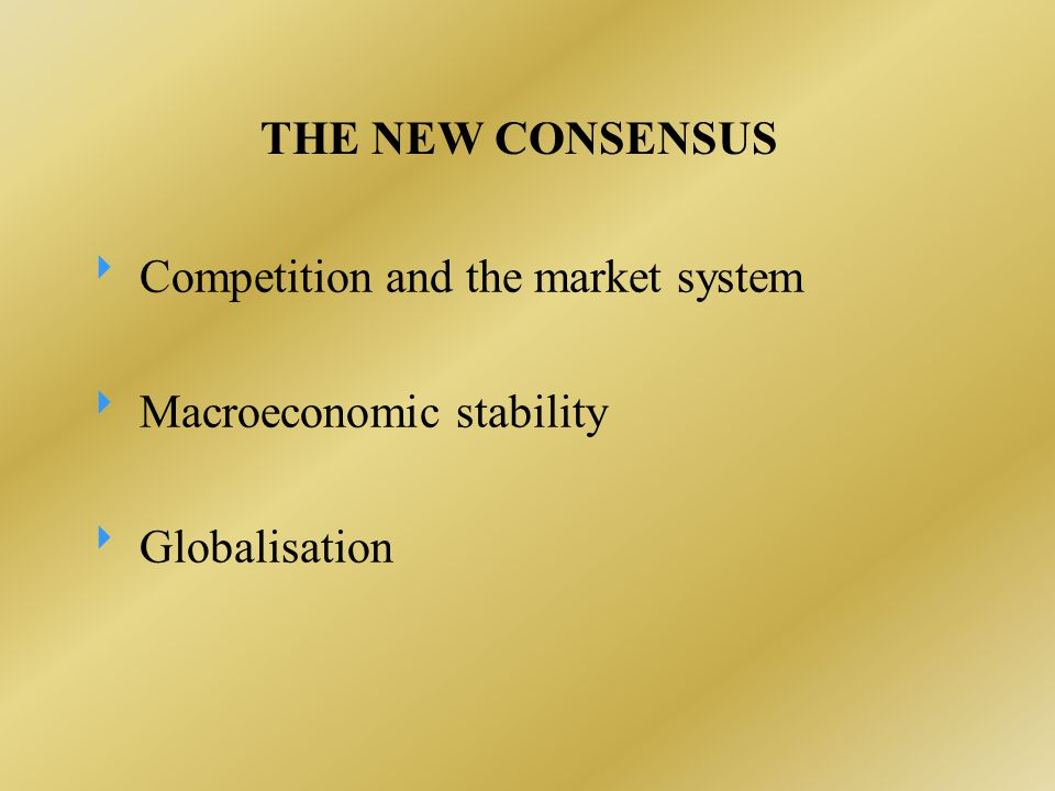 THE NEW CONSENSUS  Competition and the market system  Macroeconomic stability  Globalisation