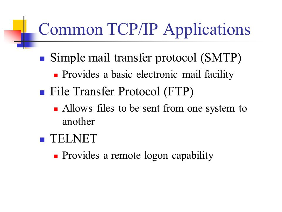 Common TCP/IP Applications Simple mail transfer protocol (SMTP) Provides a basic electronic mail facility File Transfer Protocol (FTP) Allows files to be sent from one system to another TELNET Provides a remote logon capability