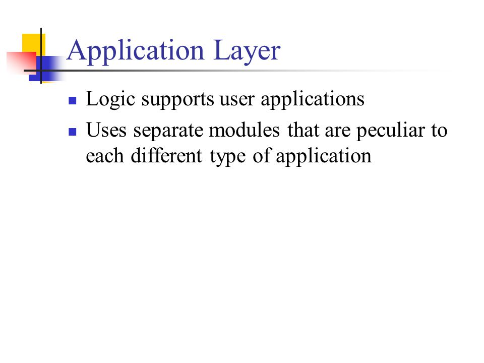 Application Layer Logic supports user applications Uses separate modules that are peculiar to each different type of application