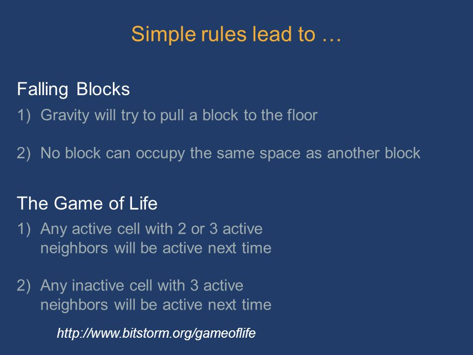 Simple rules lead to … 1)Gravity will try to pull a block to the floor 2)No block can occupy the same space as another block 1)Any active cell with 2 or 3 active neighbors will be active next time 2)Any inactive cell with 3 active neighbors will be active next time Falling Blocks The Game of Life