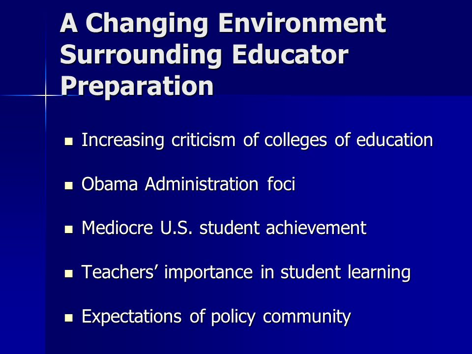 A Changing Environment Surrounding Educator Preparation Increasing criticism of colleges of education Increasing criticism of colleges of education Obama Administration foci Obama Administration foci Mediocre U.S.