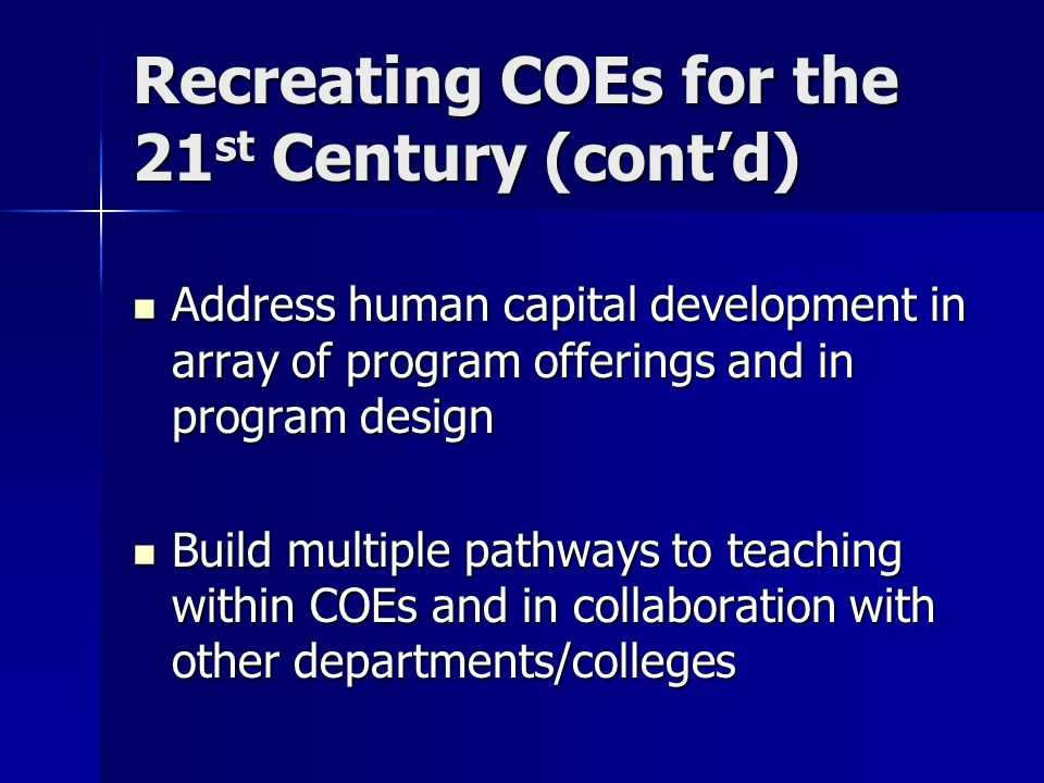 Recreating COEs for the 21 st Century (cont'd) Address human capital development in array of program offerings and in program design Address human capital development in array of program offerings and in program design Build multiple pathways to teaching within COEs and in collaboration with other departments/colleges Build multiple pathways to teaching within COEs and in collaboration with other departments/colleges