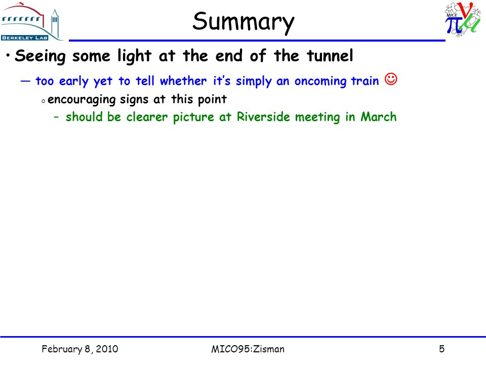 February 8, 2010MICO95:Zisman5 Summary Seeing some light at the end of the tunnel —too early yet to tell whether it's simply an oncoming train o encouraging signs at this point –should be clearer picture at Riverside meeting in March