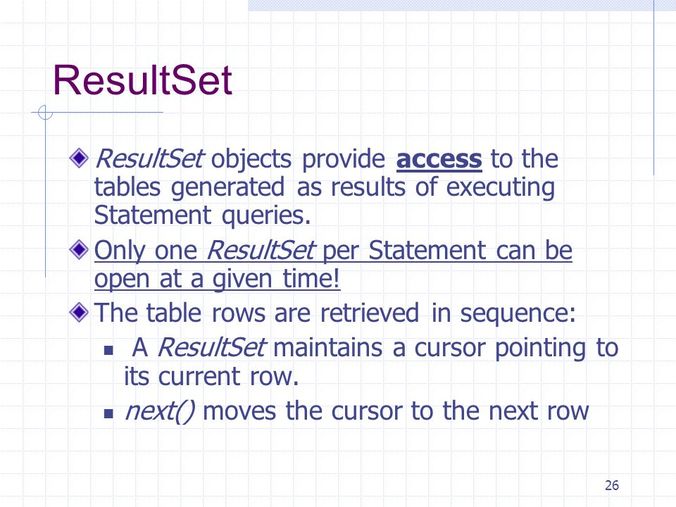 26 ResultSet ResultSet objects provide access to the tables generated as results of executing Statement queries.