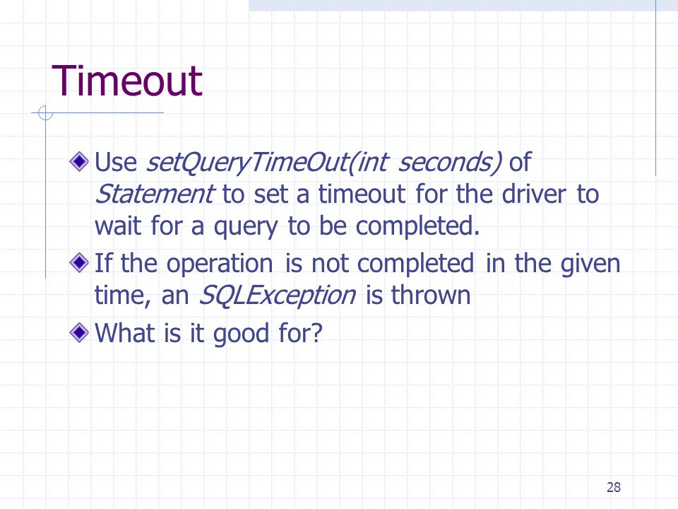 28 Timeout Use setQueryTimeOut(int seconds) of Statement to set a timeout for the driver to wait for a query to be completed.