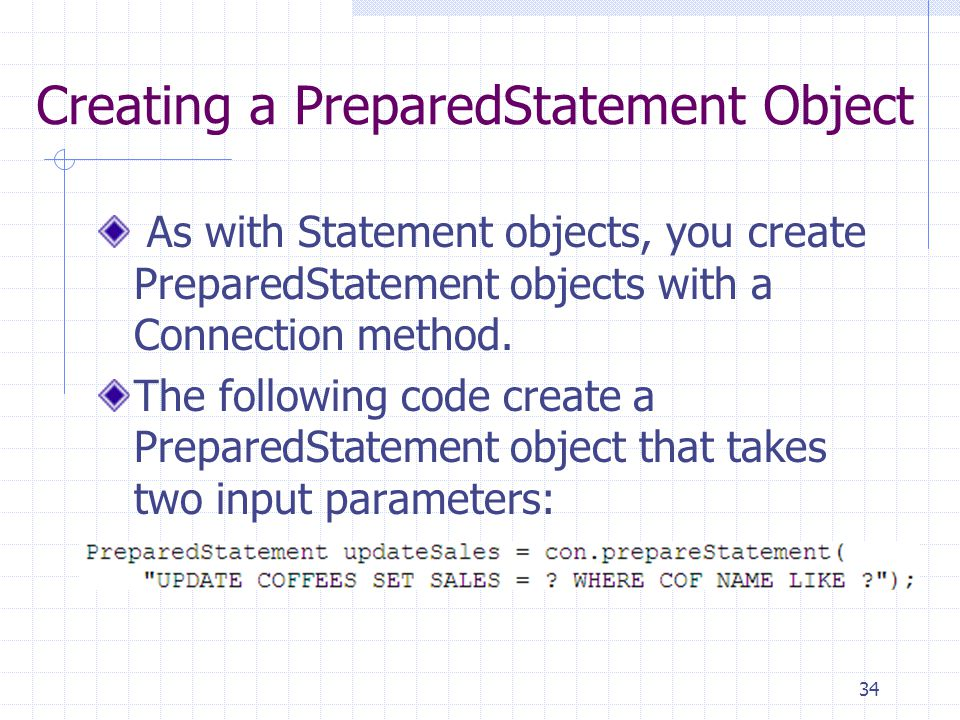 34 Creating a PreparedStatement Object As with Statement objects, you create PreparedStatement objects with a Connection method.