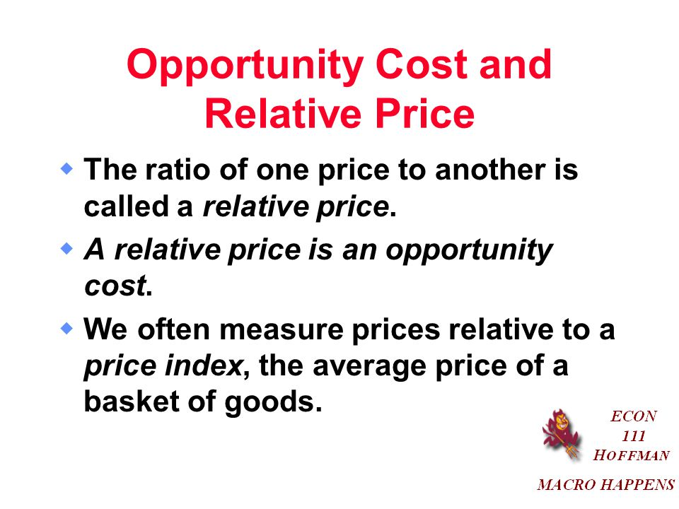 Opportunity Cost and Relative Price  The ratio of one price to another is called a relative price.