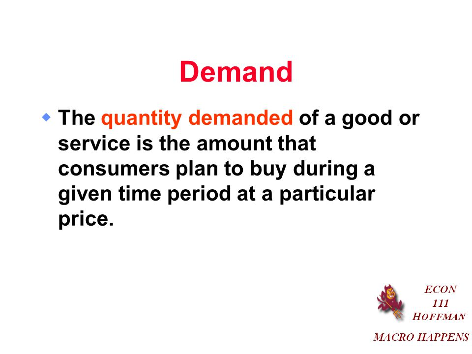 Demand  The quantity demanded of a good or service is the amount that consumers plan to buy during a given time period at a particular price.
