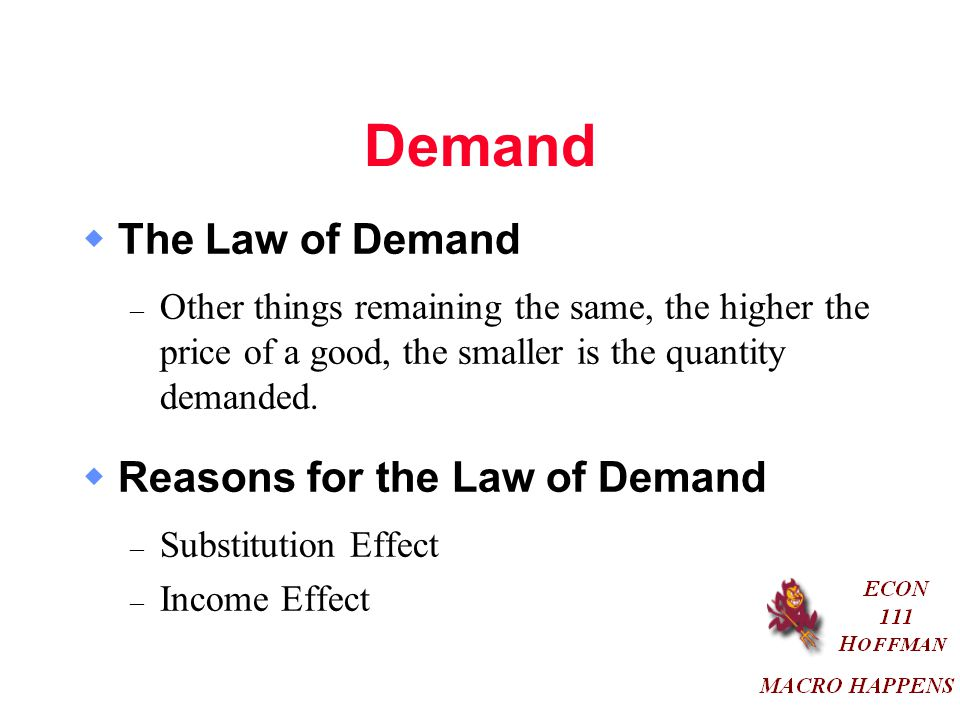 Demand  The Law of Demand – Other things remaining the same, the higher the price of a good, the smaller is the quantity demanded.
