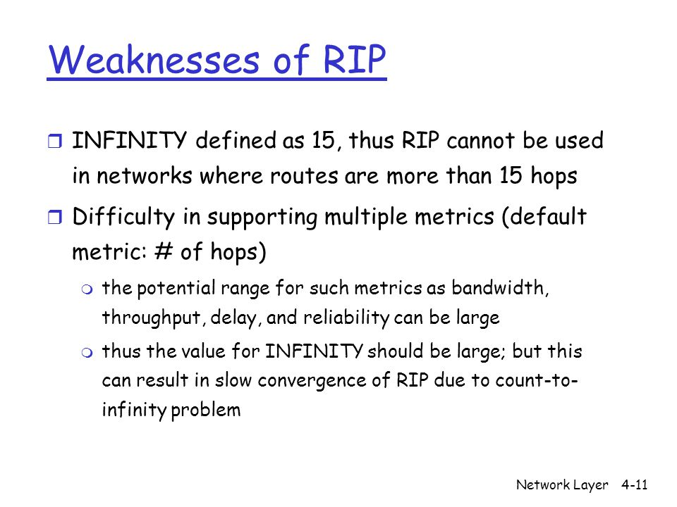 Network Layer4-11 Weaknesses of RIP r INFINITY defined as 15, thus RIP cannot be used in networks where routes are more than 15 hops r Difficulty in supporting multiple metrics (default metric: # of hops) m the potential range for such metrics as bandwidth, throughput, delay, and reliability can be large m thus the value for INFINITY should be large; but this can result in slow convergence of RIP due to count-to- infinity problem