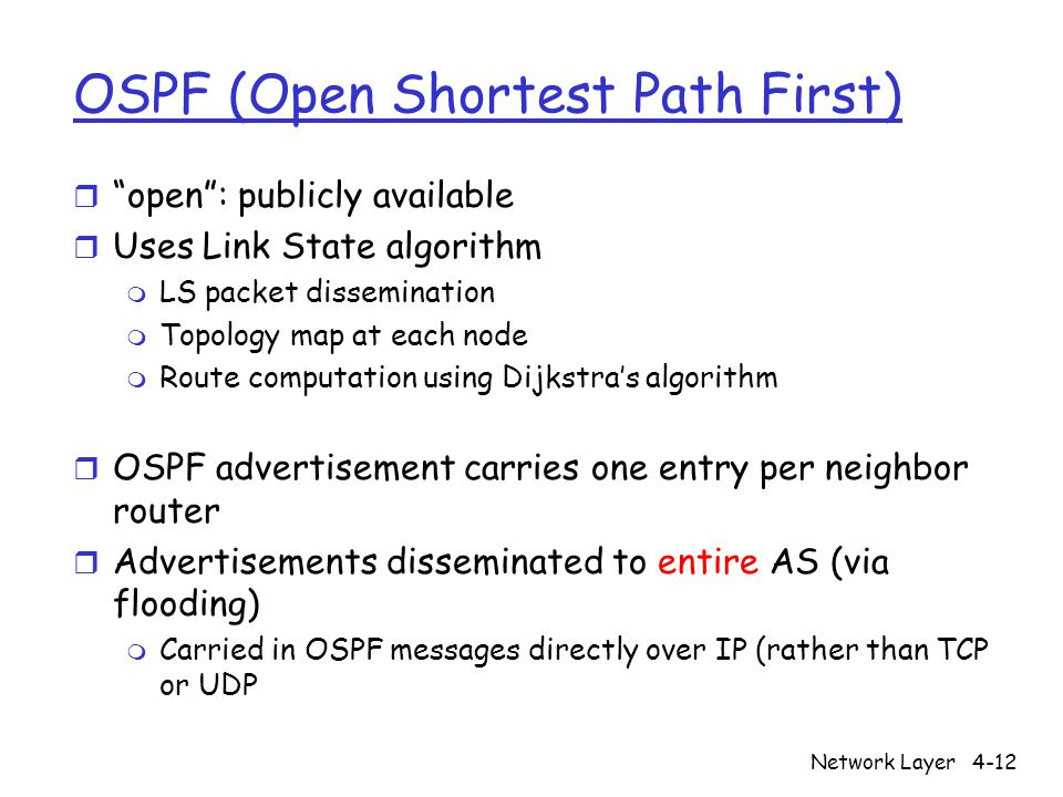 Network Layer4-12 OSPF (Open Shortest Path First) r open : publicly available r Uses Link State algorithm m LS packet dissemination m Topology map at each node m Route computation using Dijkstra's algorithm r OSPF advertisement carries one entry per neighbor router r Advertisements disseminated to entire AS (via flooding) m Carried in OSPF messages directly over IP (rather than TCP or UDP