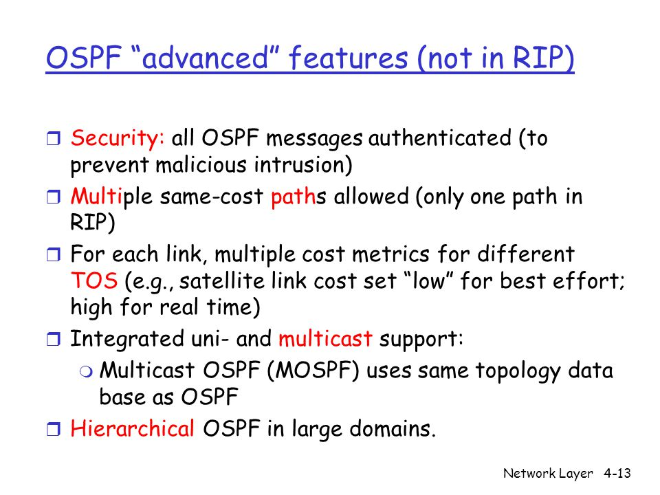 Network Layer4-13 OSPF advanced features (not in RIP) r Security: all OSPF messages authenticated (to prevent malicious intrusion) r Multiple same-cost paths allowed (only one path in RIP) r For each link, multiple cost metrics for different TOS (e.g., satellite link cost set low for best effort; high for real time) r Integrated uni- and multicast support: m Multicast OSPF (MOSPF) uses same topology data base as OSPF r Hierarchical OSPF in large domains.