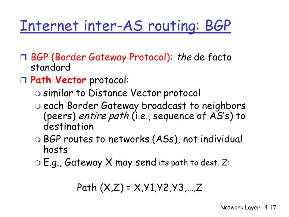 Network Layer4-17 Internet inter-AS routing: BGP r BGP (Border Gateway Protocol): the de facto standard r Path Vector protocol: m similar to Distance Vector protocol m each Border Gateway broadcast to neighbors (peers) entire path (i.e., sequence of AS's) to destination m BGP routes to networks (ASs), not individual hosts m E.g., Gateway X may send its path to dest.