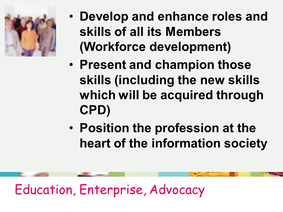 Education, Enterprise, Advocacy Develop and enhance roles and skills of all its Members (Workforce development) Present and champion those skills (including the new skills which will be acquired through CPD) Position the profession at the heart of the information society