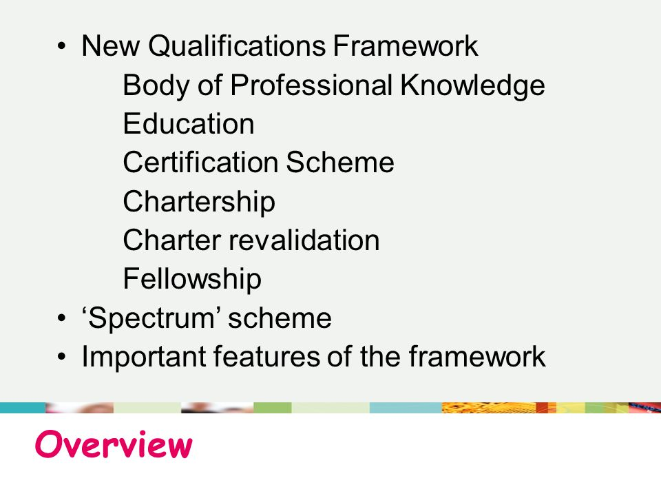 Overview New Qualifications Framework Body of Professional Knowledge Education Certification Scheme Chartership Charter revalidation Fellowship 'Spectrum' scheme Important features of the framework