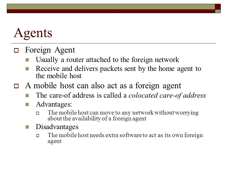 Agents  Foreign Agent Usually a router attached to the foreign network Receive and delivers packets sent by the home agent to the mobile host  A mobile host can also act as a foreign agent The care-of address is called a colocated care-of address Advantages:  The mobile host can move to any network without worrying about the availability of a foreign agent Disadvantages  The mobile host needs extra software to act as its own foreign agent