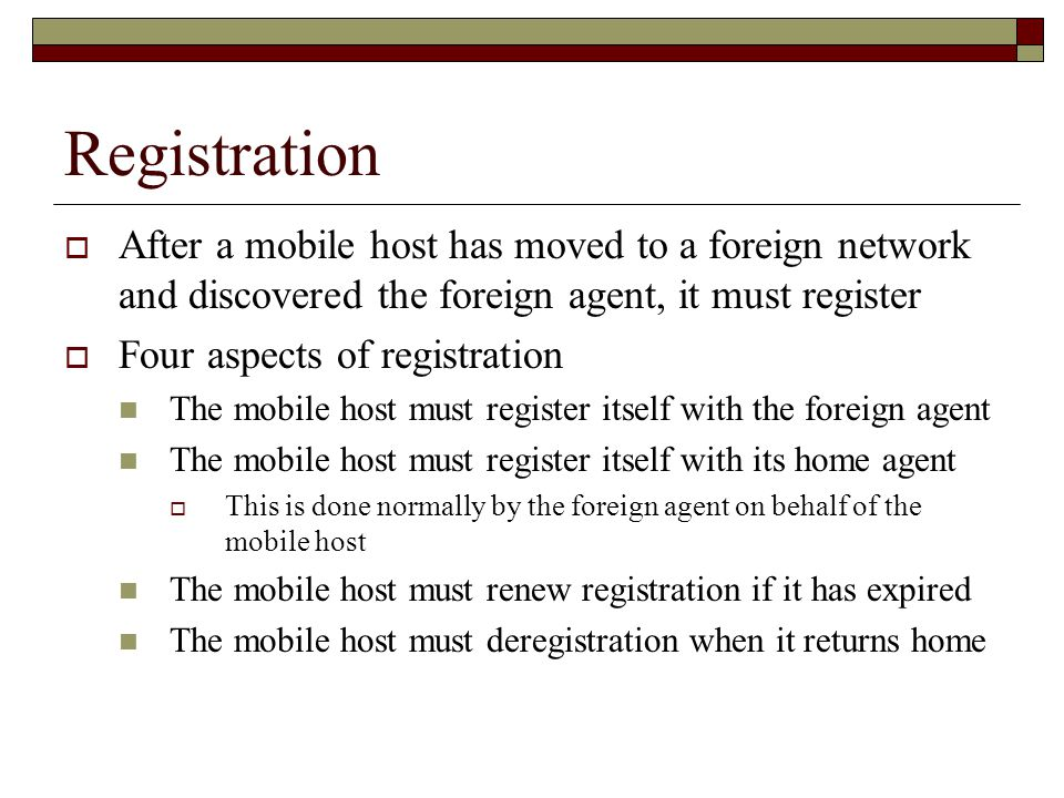 Registration  After a mobile host has moved to a foreign network and discovered the foreign agent, it must register  Four aspects of registration The mobile host must register itself with the foreign agent The mobile host must register itself with its home agent  This is done normally by the foreign agent on behalf of the mobile host The mobile host must renew registration if it has expired The mobile host must deregistration when it returns home