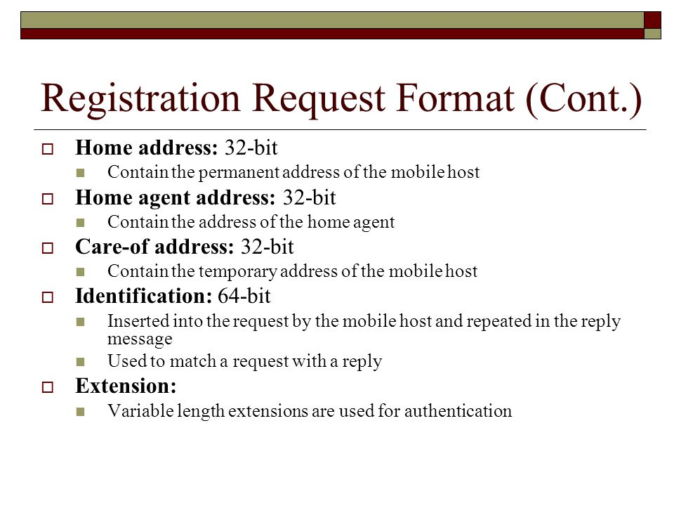 Registration Request Format (Cont.)  Home address: 32-bit Contain the permanent address of the mobile host  Home agent address: 32-bit Contain the address of the home agent  Care-of address: 32-bit Contain the temporary address of the mobile host  Identification: 64-bit Inserted into the request by the mobile host and repeated in the reply message Used to match a request with a reply  Extension: Variable length extensions are used for authentication