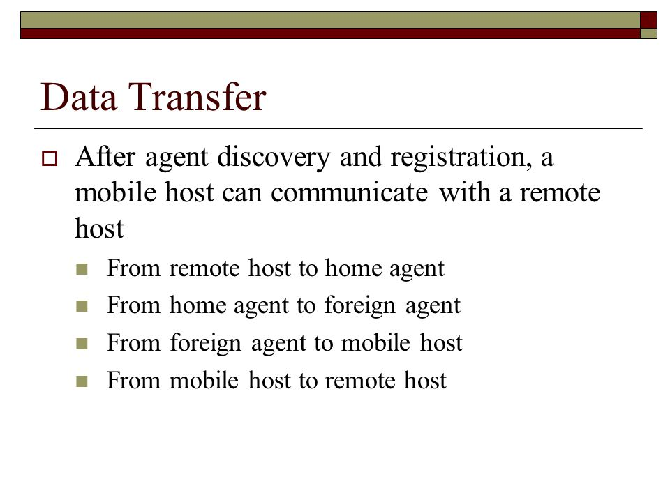 Data Transfer  After agent discovery and registration, a mobile host can communicate with a remote host From remote host to home agent From home agent to foreign agent From foreign agent to mobile host From mobile host to remote host