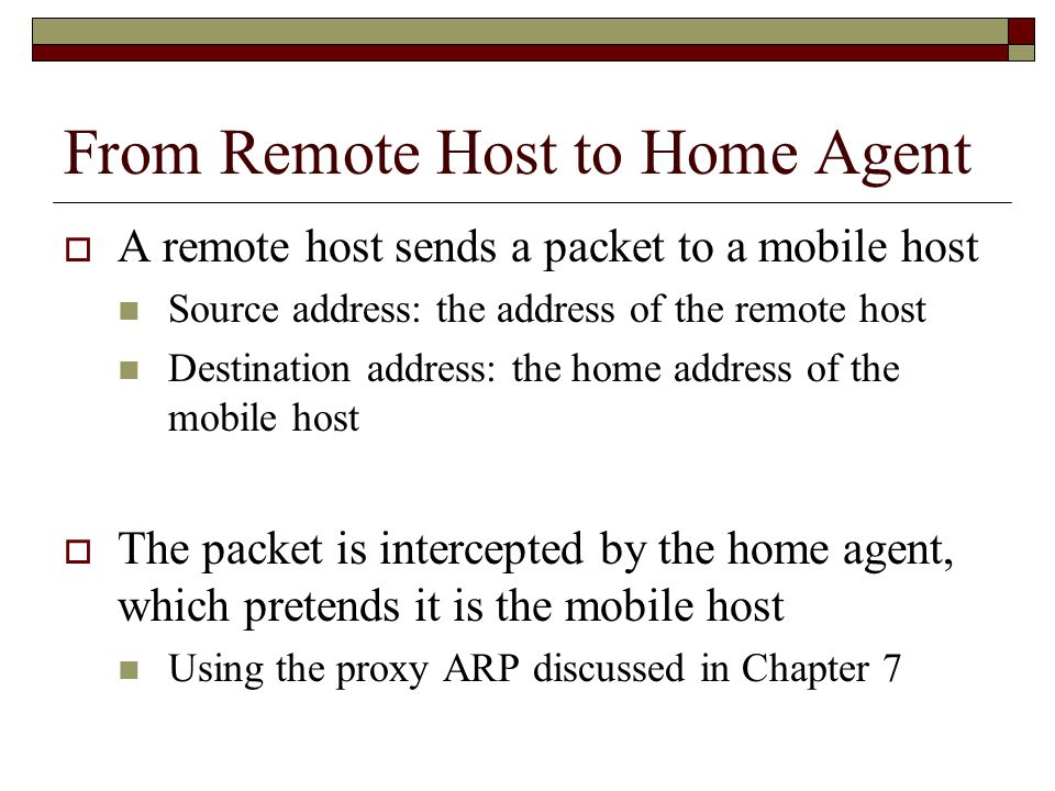 From Remote Host to Home Agent  A remote host sends a packet to a mobile host Source address: the address of the remote host Destination address: the home address of the mobile host  The packet is intercepted by the home agent, which pretends it is the mobile host Using the proxy ARP discussed in Chapter 7