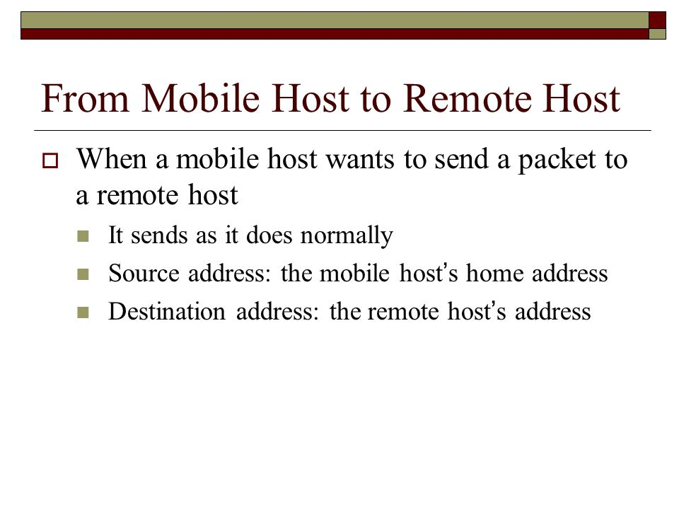 From Mobile Host to Remote Host  When a mobile host wants to send a packet to a remote host It sends as it does normally Source address: the mobile host ' s home address Destination address: the remote host ' s address