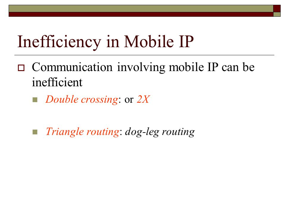 Inefficiency in Mobile IP  Communication involving mobile IP can be inefficient Double crossing: or 2X Triangle routing: dog-leg routing