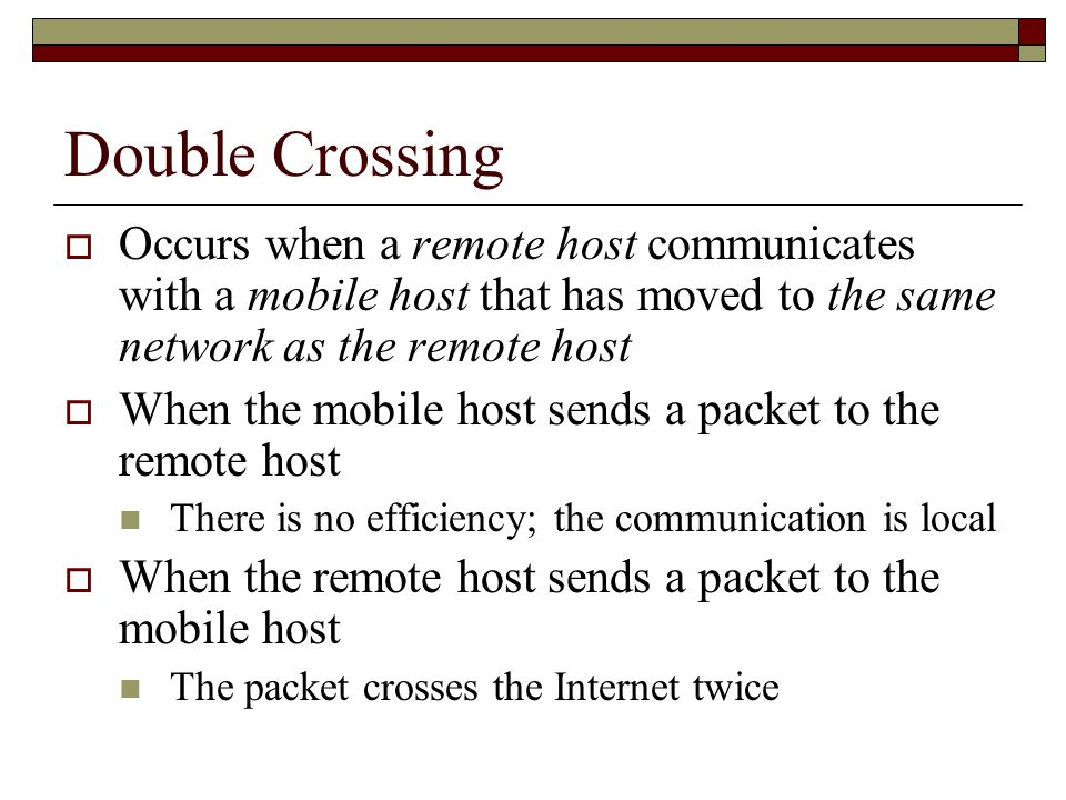 Double Crossing  Occurs when a remote host communicates with a mobile host that has moved to the same network as the remote host  When the mobile host sends a packet to the remote host There is no efficiency; the communication is local  When the remote host sends a packet to the mobile host The packet crosses the Internet twice