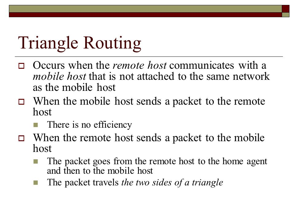 Triangle Routing  Occurs when the remote host communicates with a mobile host that is not attached to the same network as the mobile host  When the mobile host sends a packet to the remote host There is no efficiency  When the remote host sends a packet to the mobile host The packet goes from the remote host to the home agent and then to the mobile host The packet travels the two sides of a triangle