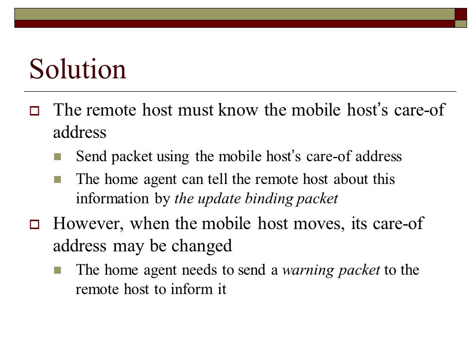 Solution  The remote host must know the mobile host ' s care-of address Send packet using the mobile host ' s care-of address The home agent can tell the remote host about this information by the update binding packet  However, when the mobile host moves, its care-of address may be changed The home agent needs to send a warning packet to the remote host to inform it