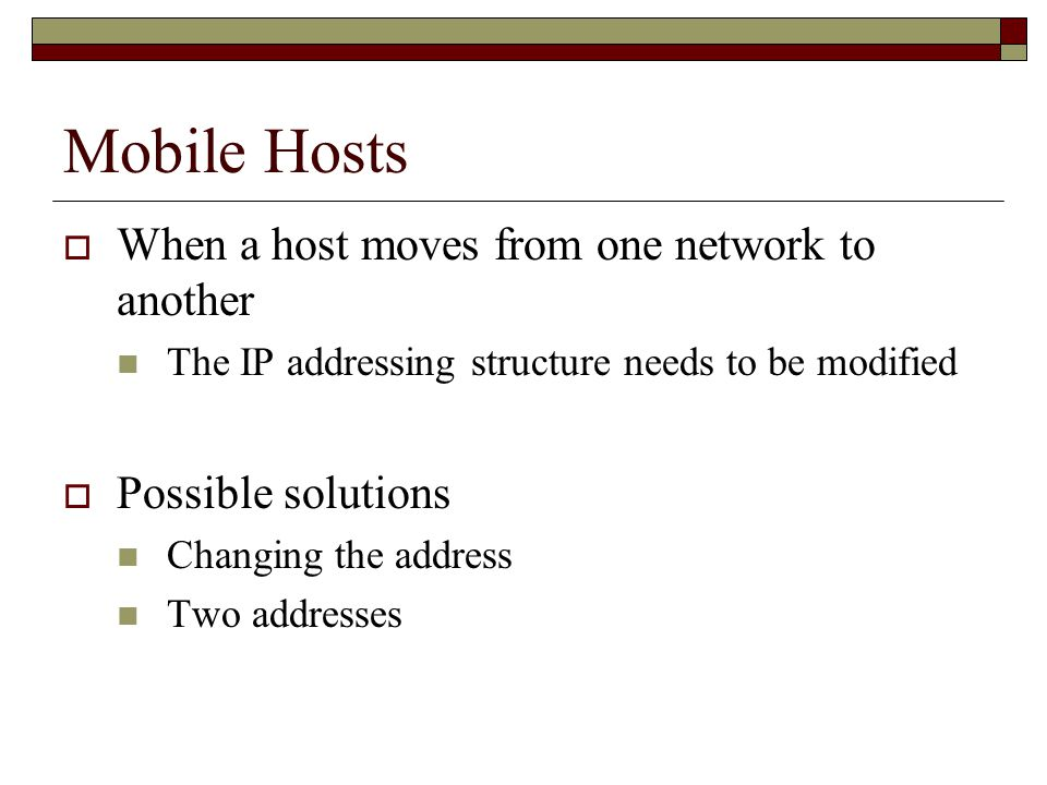 Mobile Hosts  When a host moves from one network to another The IP addressing structure needs to be modified  Possible solutions Changing the address Two addresses