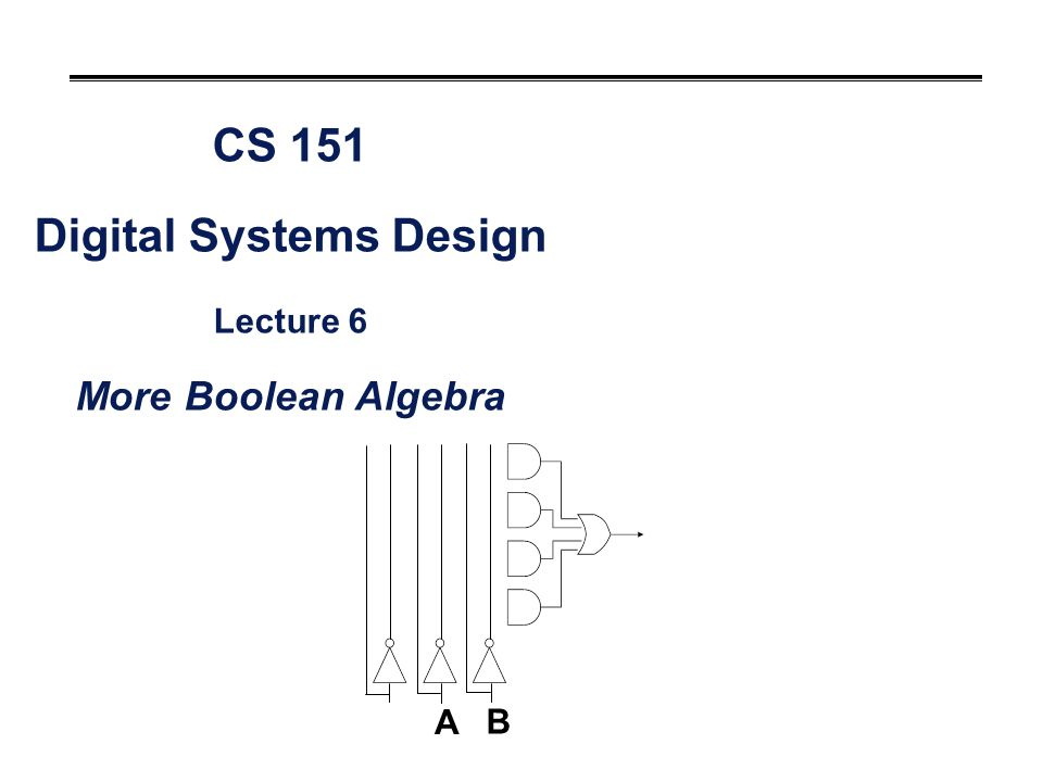 CS 151 Digital Systems Design Lecture 6 More Boolean Algebra A B