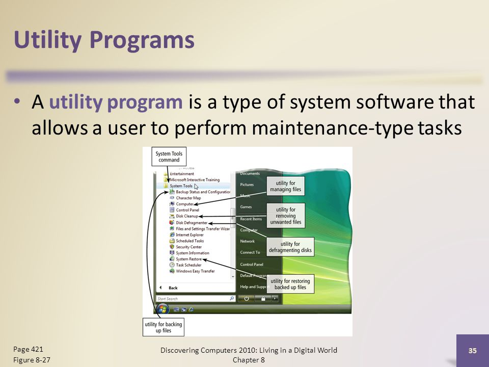 Utility Programs A utility program is a type of system software that allows a user to perform maintenance-type tasks Discovering Computers 2010: Living in a Digital World Chapter 8 35 Page 421 Figure 8-27