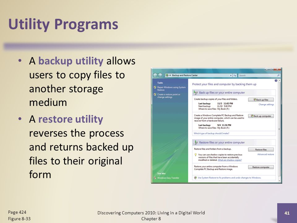 Utility Programs A backup utility allows users to copy files to another storage medium A restore utility reverses the process and returns backed up files to their original form Discovering Computers 2010: Living in a Digital World Chapter 8 41 Page 424 Figure 8-33