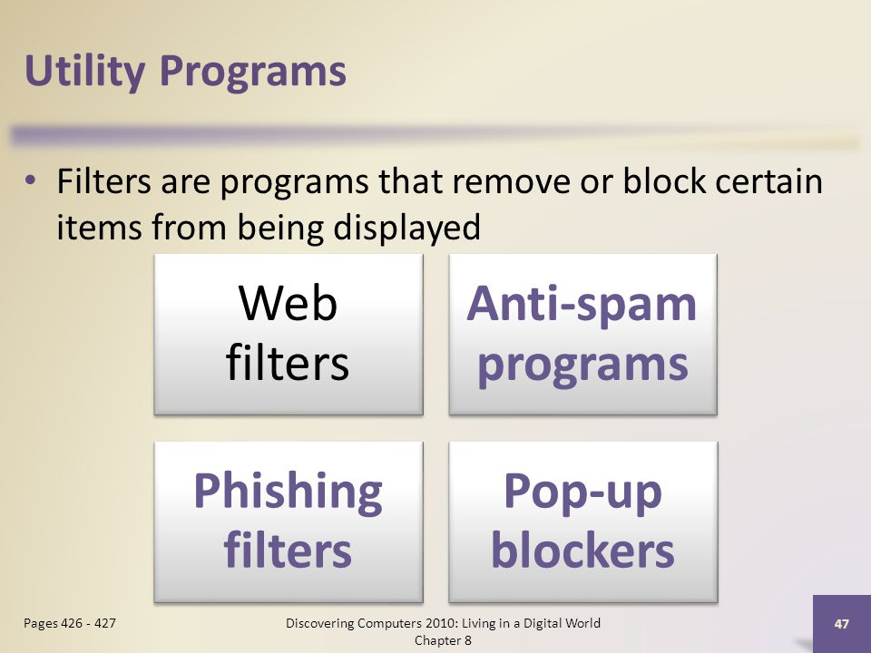 Utility Programs Filters are programs that remove or block certain items from being displayed Discovering Computers 2010: Living in a Digital World Chapter 8 47 Pages Web filters Anti-spam programs Phishing filters Pop-up blockers
