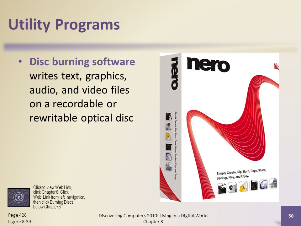 Utility Programs Disc burning software writes text, graphics, audio, and video files on a recordable or rewritable optical disc Discovering Computers 2010: Living in a Digital World Chapter 8 50 Page 428 Figure 8-39 Click to view Web Link, click Chapter 8, Click Web Link from left navigation, then click Burning Discs below Chapter 8