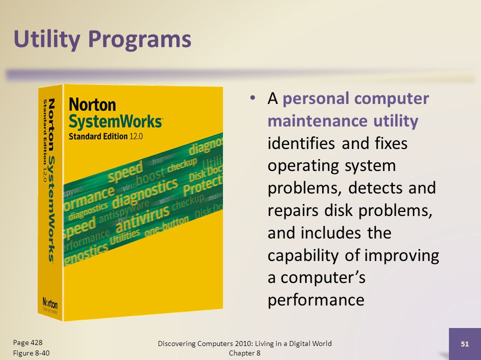 Utility Programs A personal computer maintenance utility identifies and fixes operating system problems, detects and repairs disk problems, and includes the capability of improving a computer's performance Discovering Computers 2010: Living in a Digital World Chapter 8 51 Page 428 Figure 8-40
