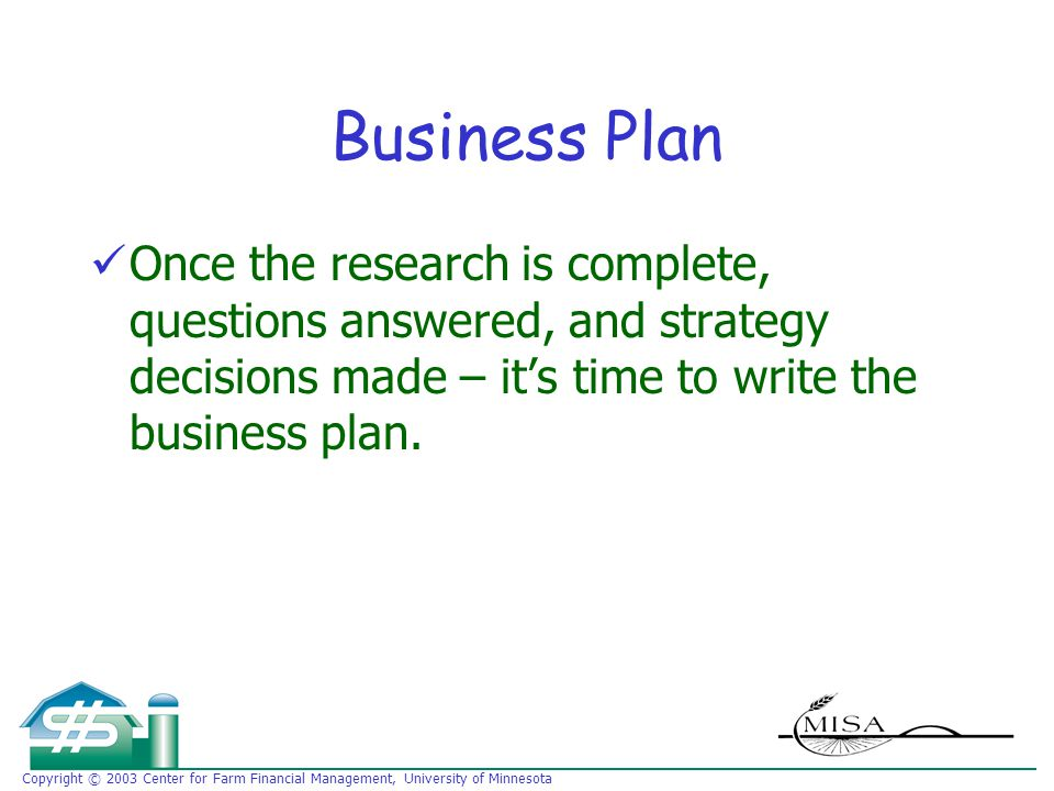 Copyright © 2003 Center for Farm Financial Management, University of Minnesota Business Plan Once the research is complete, questions answered, and strategy decisions made – it's time to write the business plan.