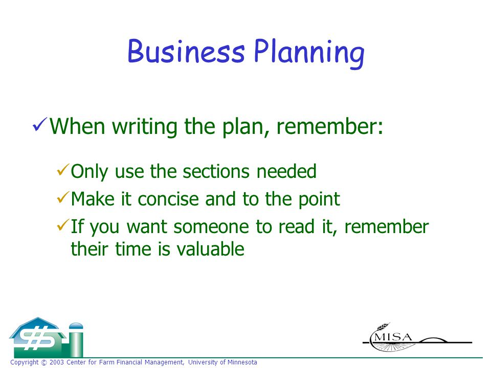 Copyright © 2003 Center for Farm Financial Management, University of Minnesota Business Planning When writing the plan, remember: Only use the sections needed Make it concise and to the point If you want someone to read it, remember their time is valuable