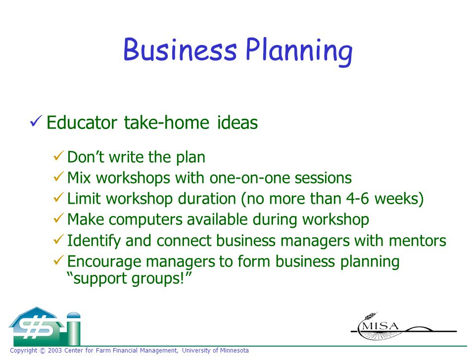 Copyright © 2003 Center for Farm Financial Management, University of Minnesota Business Planning Educator take-home ideas Don't write the plan Mix workshops with one-on-one sessions Limit workshop duration (no more than 4-6 weeks) Make computers available during workshop Identify and connect business managers with mentors Encourage managers to form business planning support groups!