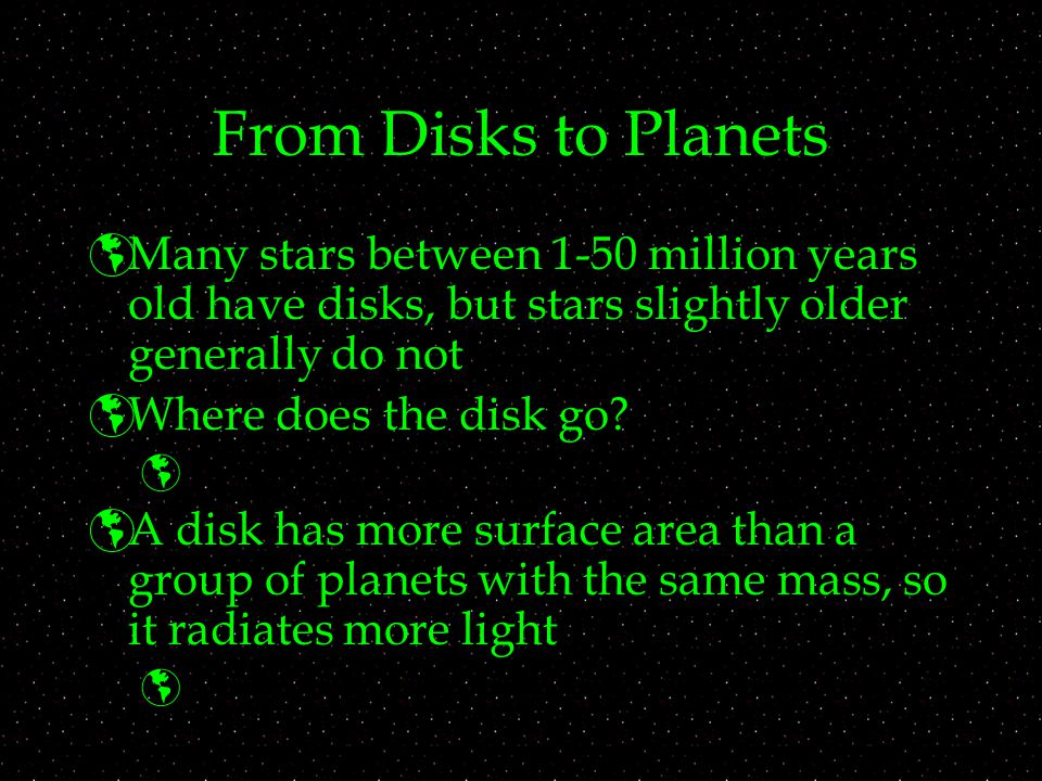 From Disks to Planets  Many stars between 1-50 million years old have disks, but stars slightly older generally do not  Where does the disk go.